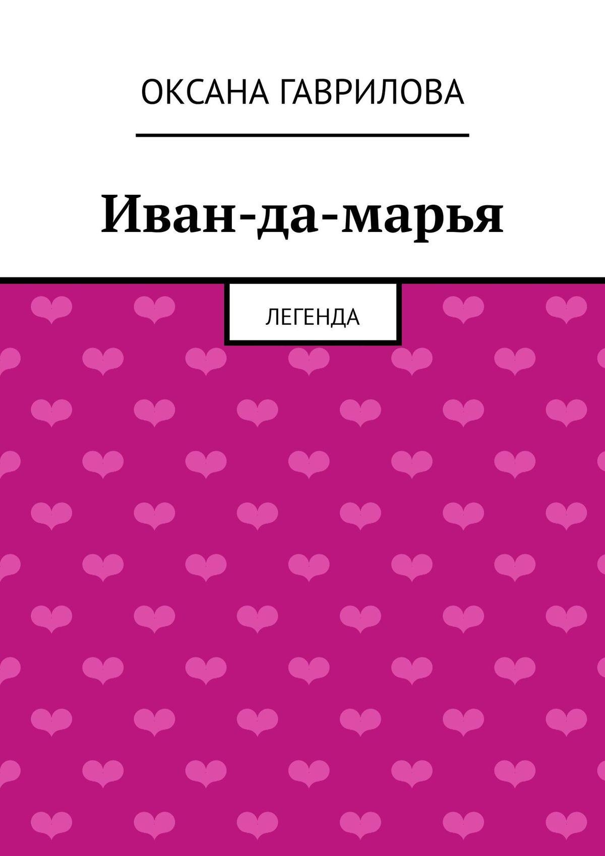 Оксана Владимировна Гаврилова Иван-да-марья. Легенда