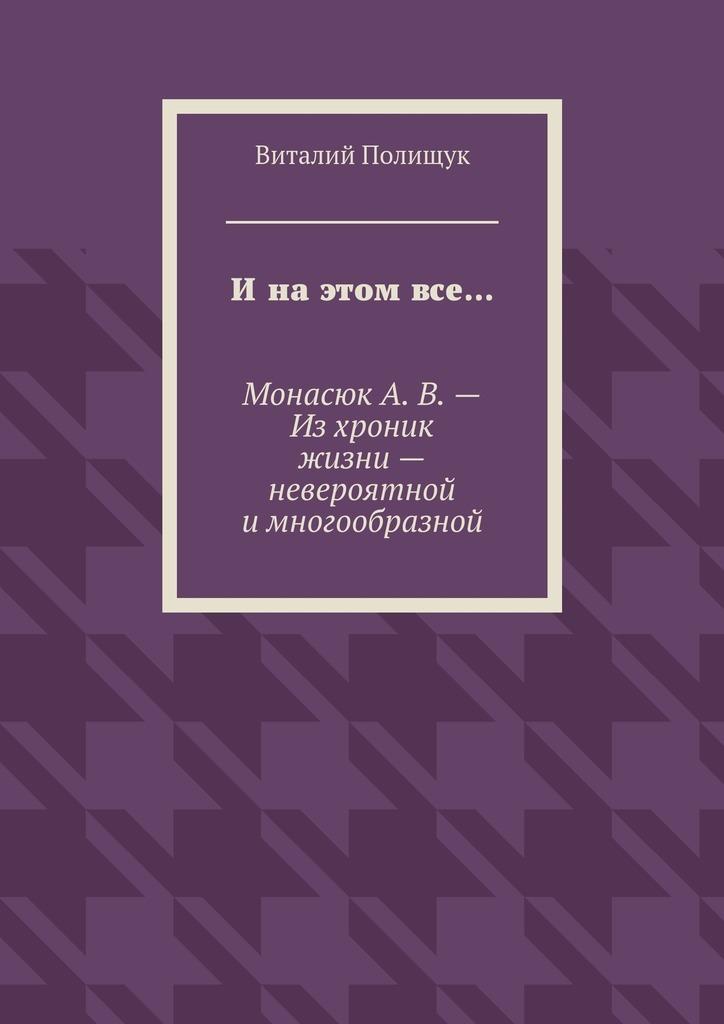Виталий Полищук Ина этом все… МонасюкА.В.– Изхроник жизни– невероятной имногообразной