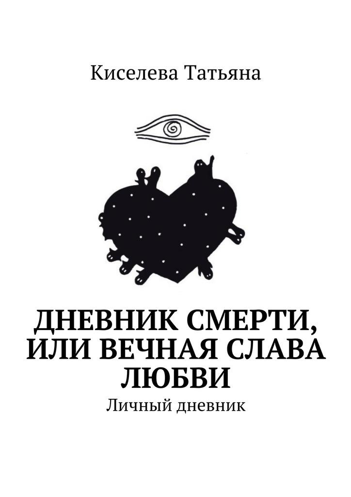Киселева Татьяна Дневник смерти, или Вечная слава любви. Личный дневник