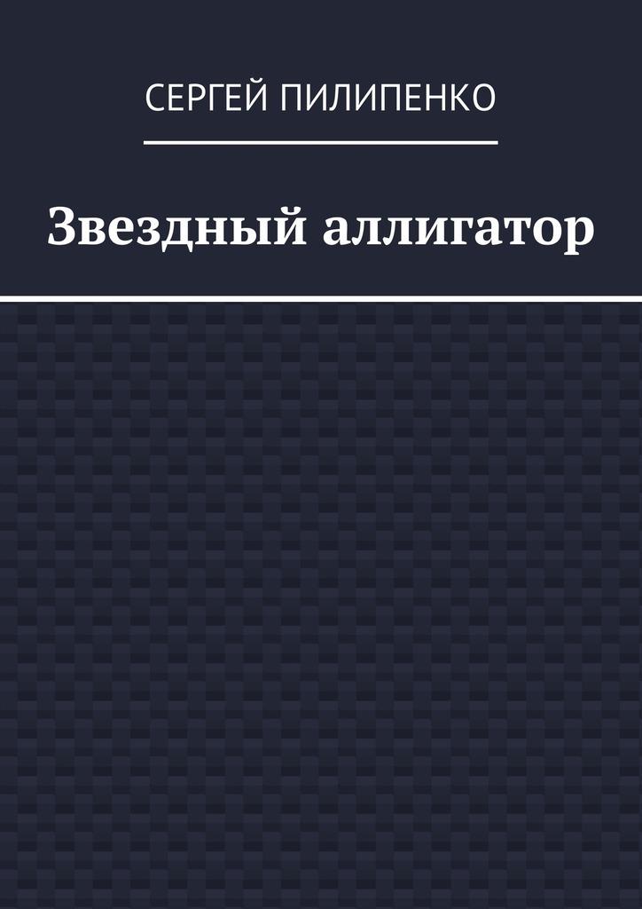 Сергей Викторович Пилипенко Звездный аллигатор