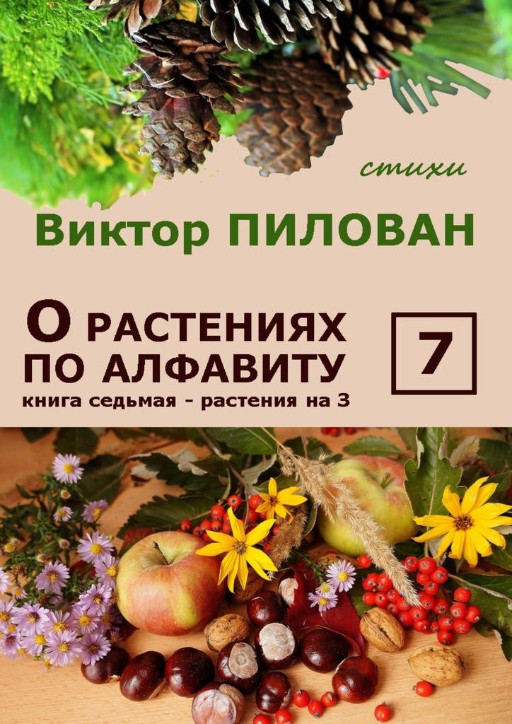 Виктор Пилован Орастениях поалфавиту. Книга седьмая. Растения наЗ б и севостьянов исцеление в растениях книга 1 овощи