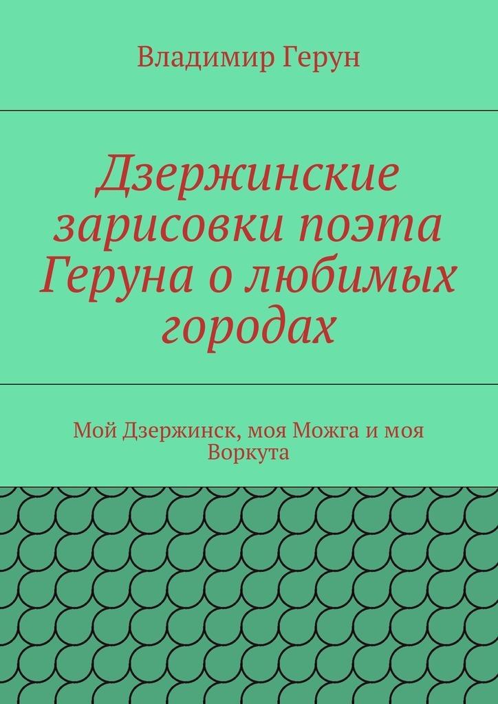 Владимир Герун Дзержинские зарисовки поэта Геруна олюбимых городах. Мой Дзержинск, моя Можга имоя Воркута