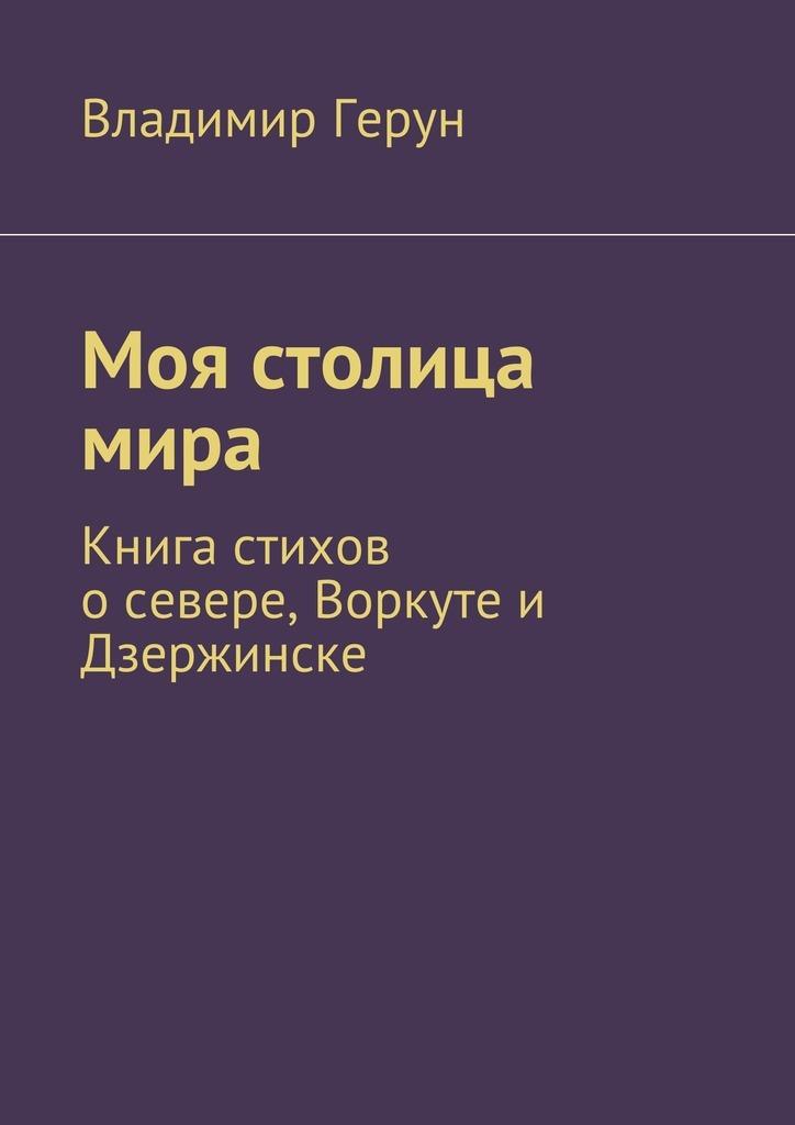 Владимир Герун Моя столица мира. Книга стихов осевере,Воркуте и Дзержинске