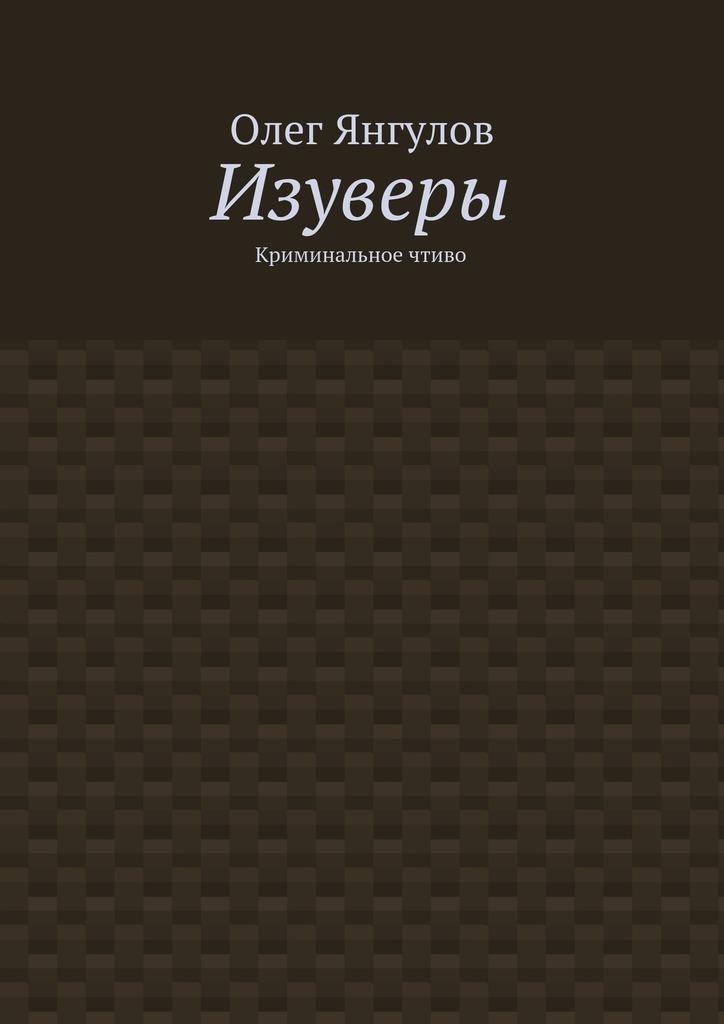 цены Олег Михайлович Янгулов Изуверы. Криминальное чтиво
