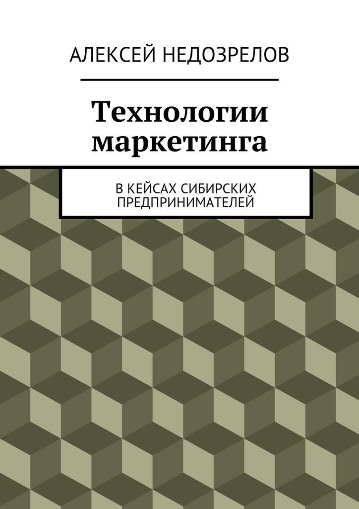 Алексей Недозрелов Технологии маркетинга. Вкейсах сибирских предпринимателей
