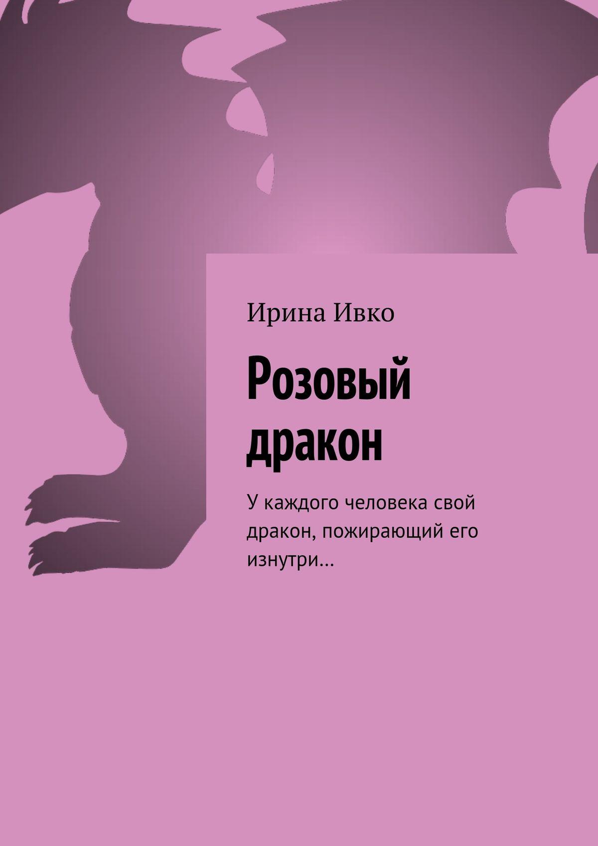 Ирина Ивко Розовый дракон. Укаждого человека свой дракон, пожирающий его изнутри… изнер к дракон из трокадеро
