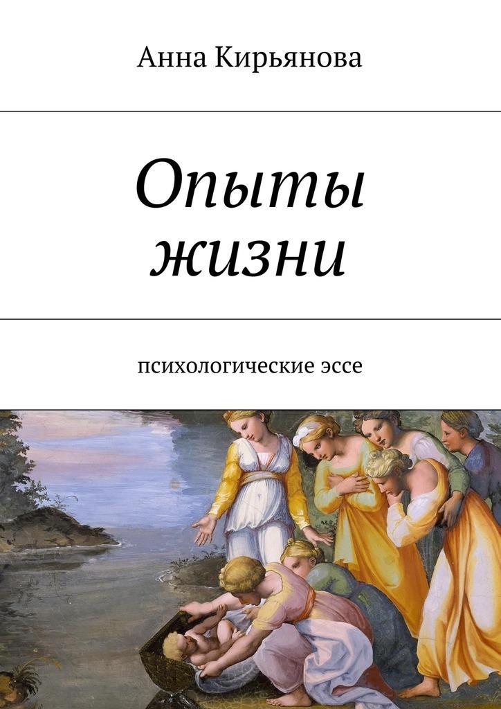 Анна Валентиновна Кирьянова Опыты жизни. Психологическиеэссе