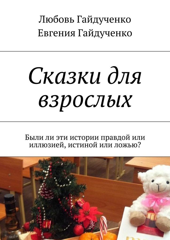 Любовь Гайдученко Сказки для взрослых. Былили эти истории правдой или иллюзией, истиной или ложью? любовь гайдученко больше всех надо