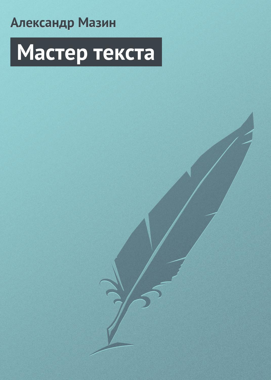 Александр Мазин Мастер текста визнер к живой текст как создавать глубокую и правдоподобную прозу