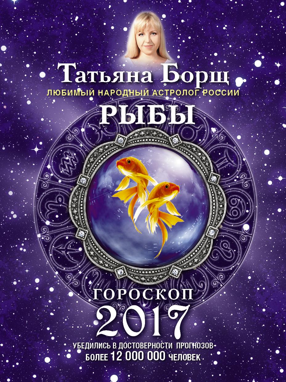 Татьяна Борщ Рыбы. Гороскоп на 2017 год