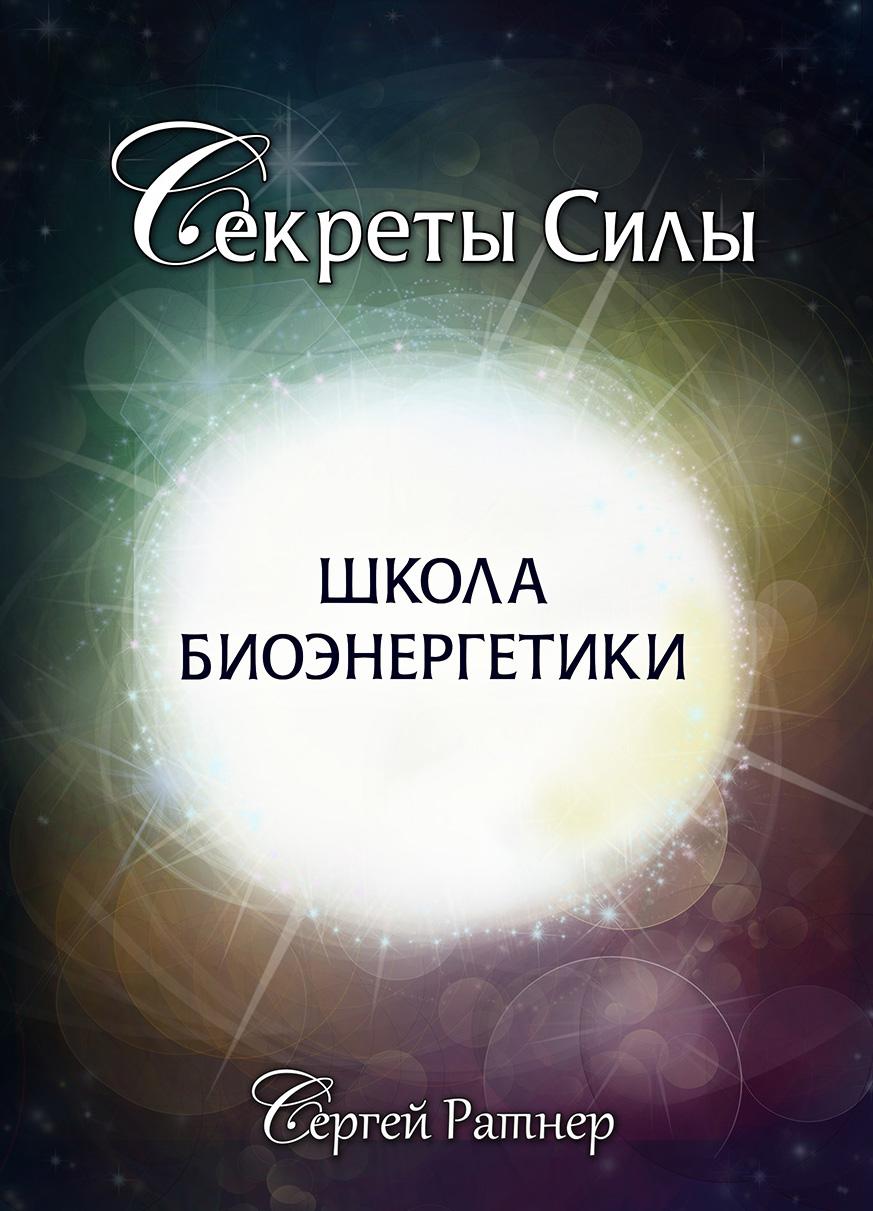 Сергей Ратнер Школа биоэнергетики сергей ратнер секреты биоэнергетики указатель к богатству и успеху в жизни
