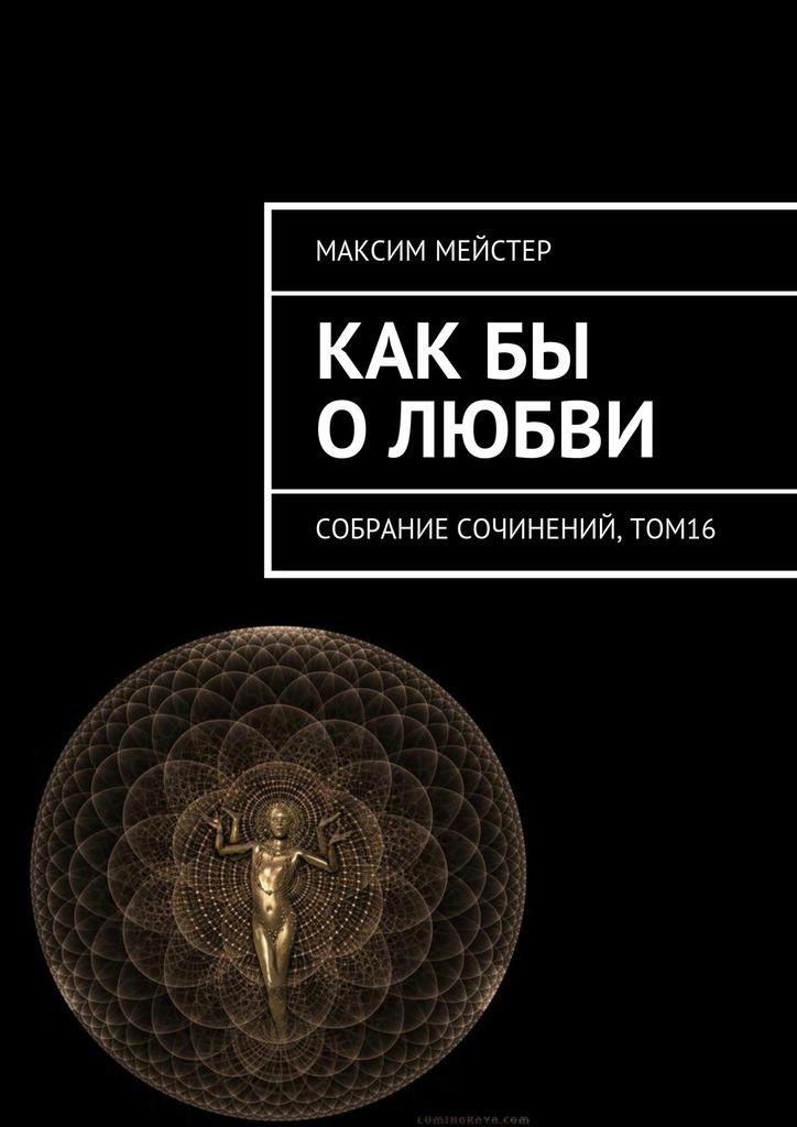 Максим Мейстер Какбы о любви. Собрание сочинений, том 16 максим мейстер две любви