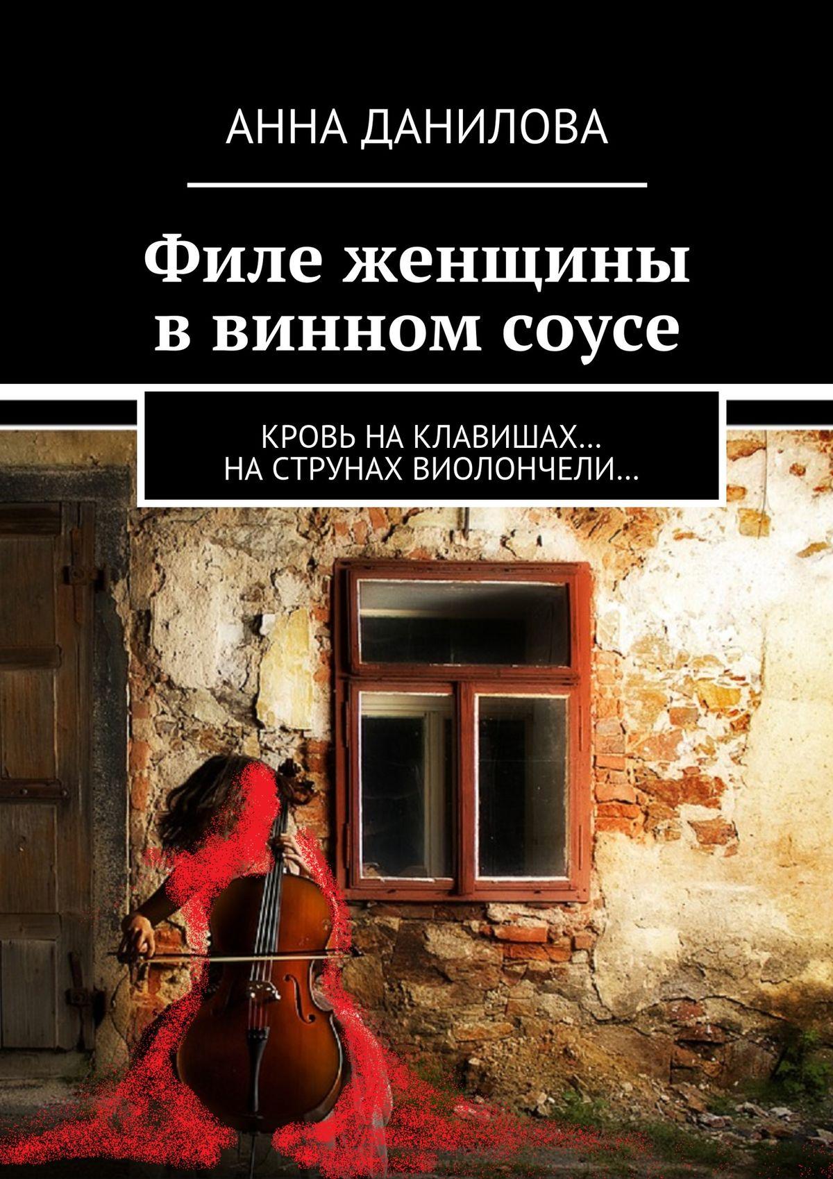 купить Анна Данилова Филе женщины в винном соусе. Кровь наклавишах… наструнах виолончели… онлайн