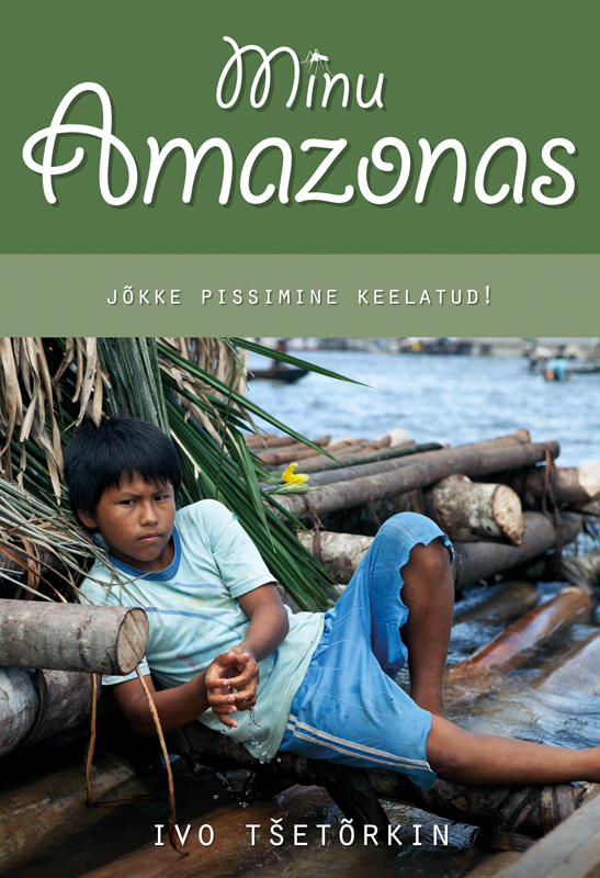 Ivo Tšetõrkin Minu Amazonas. Jõkke pissimine keelatud! ivo tšetõrkin minu amazonas jõkke pissimine keelatud