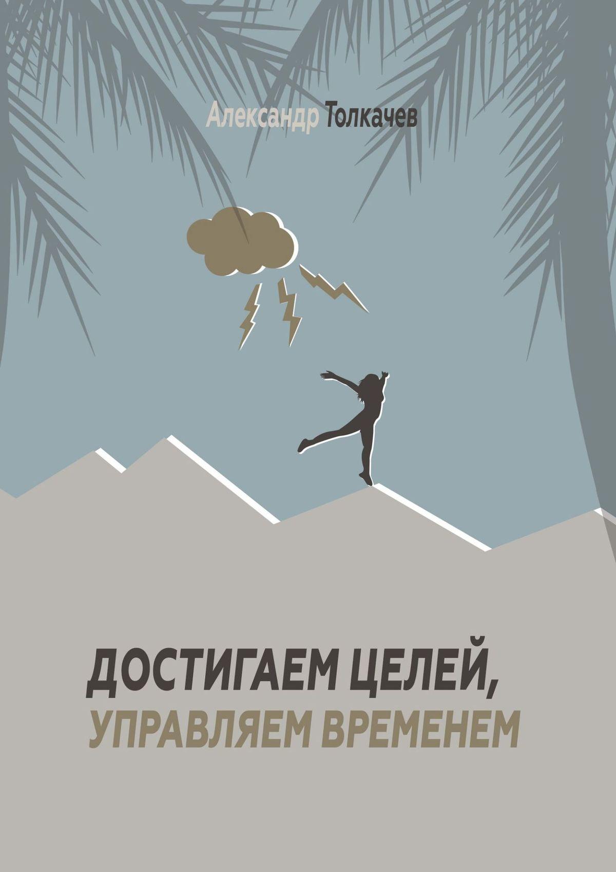 Александр Вячеславович Толкачев Достигаем целей, управляем временем. Тайм-менеджмент, который работает