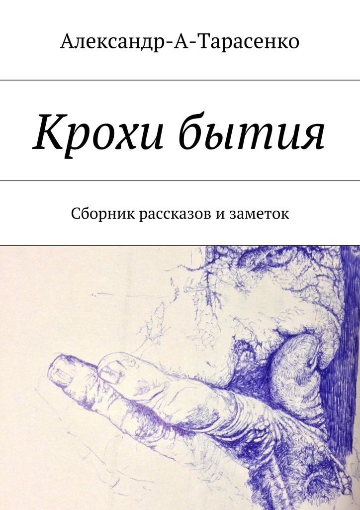 Александр А. Тарасенко Крохи бытия. Сборник рассказов изаметок