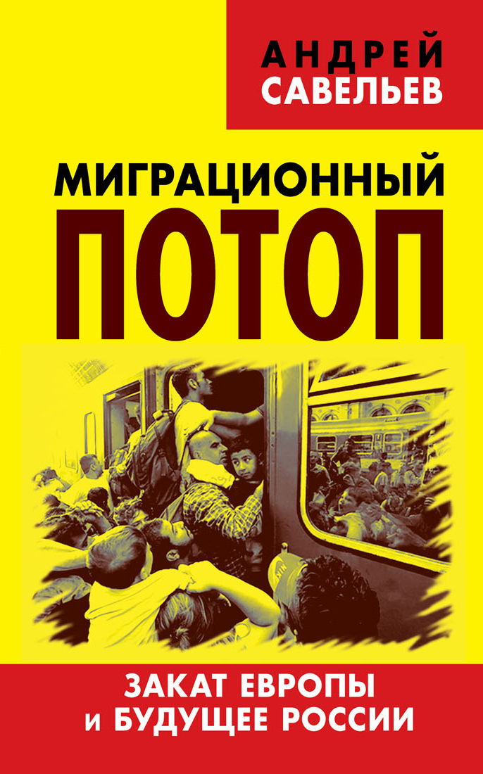 Андрей Савельев Миграционный потоп. Закат Европы и будущее России