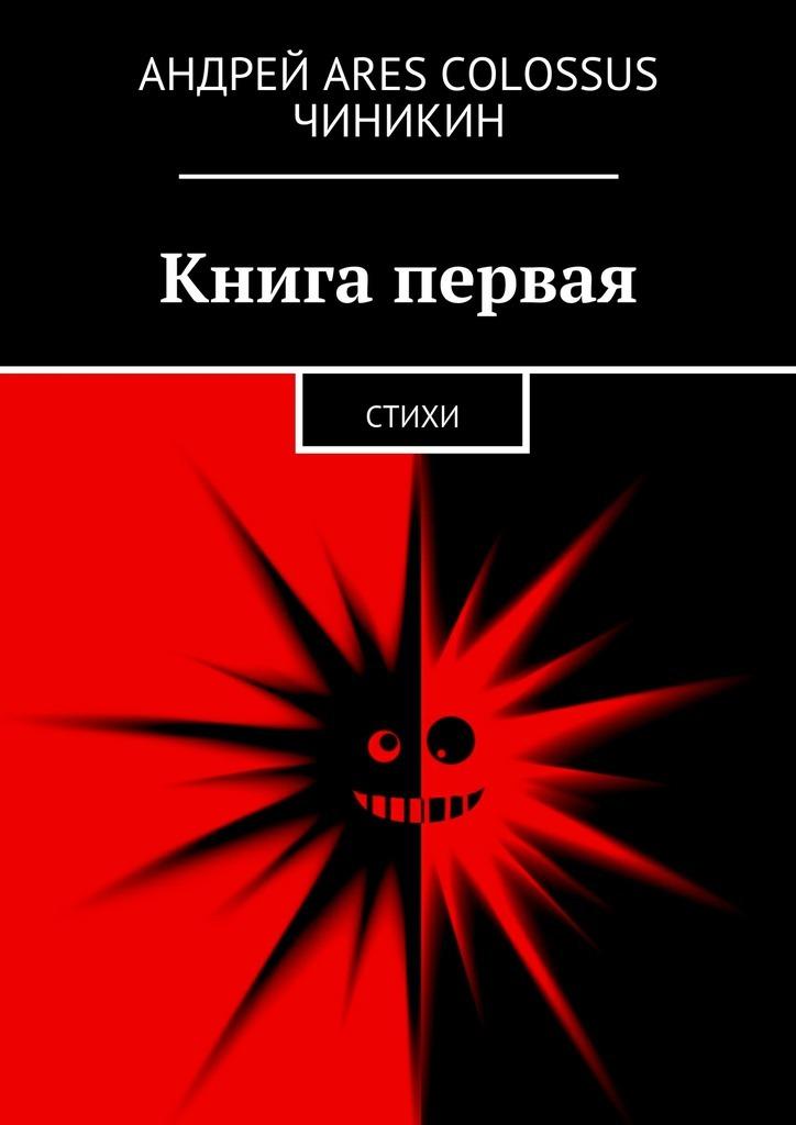 Андрей Ares Colossus Чиникин Книга первая. Стихи андрей ares colossus чиникин книга первая стихи