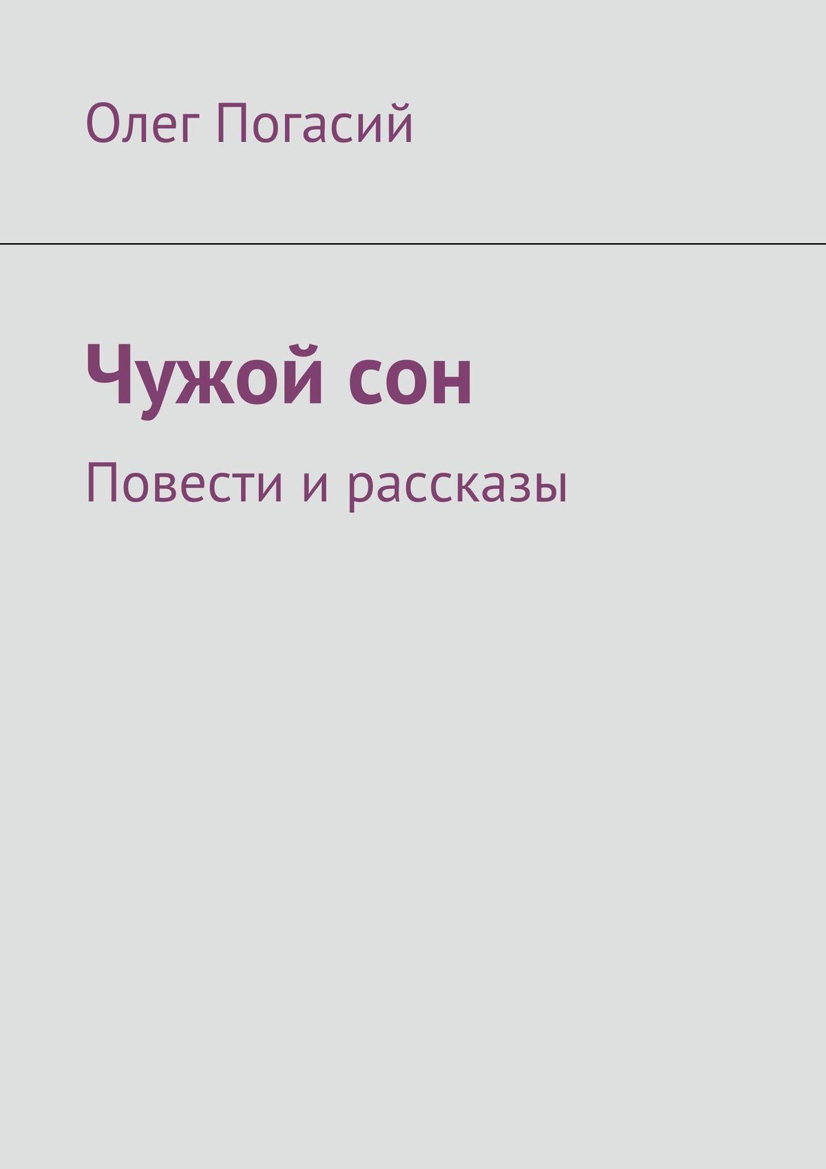 Олег Погасий Чужой сон. Повести и рассказы аполлинер гийом убиенный поэт повести