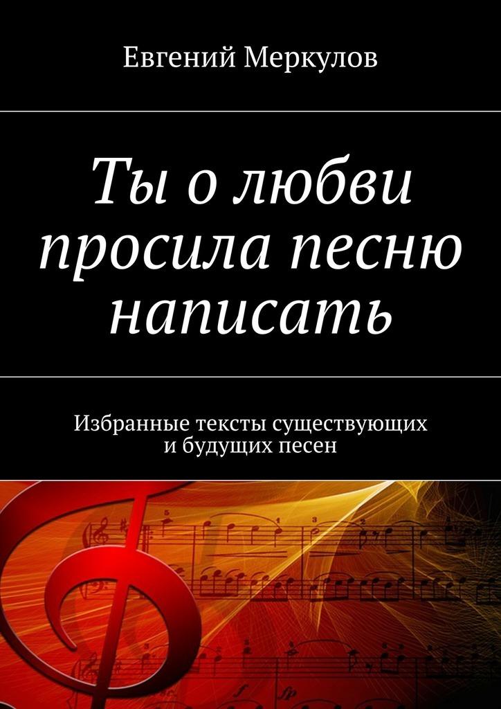 Евгений Меркулов Ты олюбви просила песню написать. Избранные тексты существующих ибудущих песен евгений меркулов листья песни для друзей
