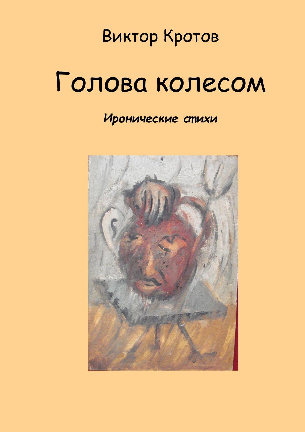 Фото - Виктор Гаврилович Кротов Голова колесом. Иронические стихи виктор кротов потеря приобретающая сборник эссе