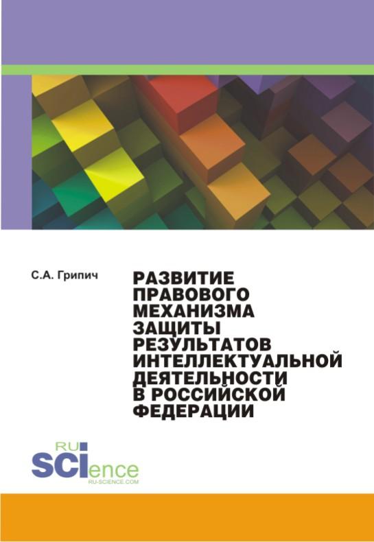 С. А. Грипич Развитие правового механизма защиты результатов интеллектуальной деятельности в Российской Федерации