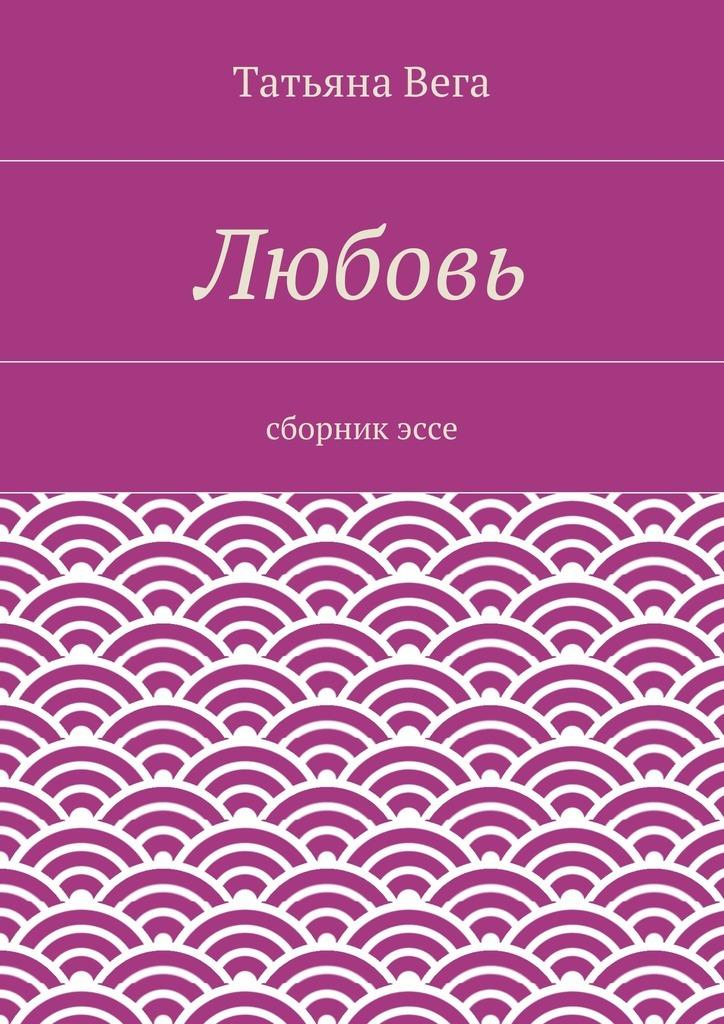 Татьяна Вега Любовь. сборникэссе