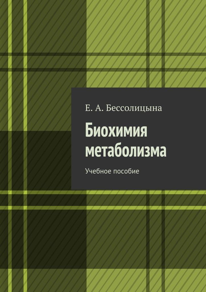 Е. А. Бессолицына Биохимия метаболизма. Учебное пособие цены онлайн