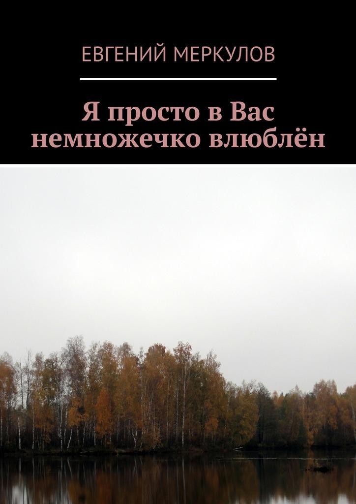 Евгений Меркулов Я просто вВас немножечко влюблён сергей меркулов берёзовое озеро стихи