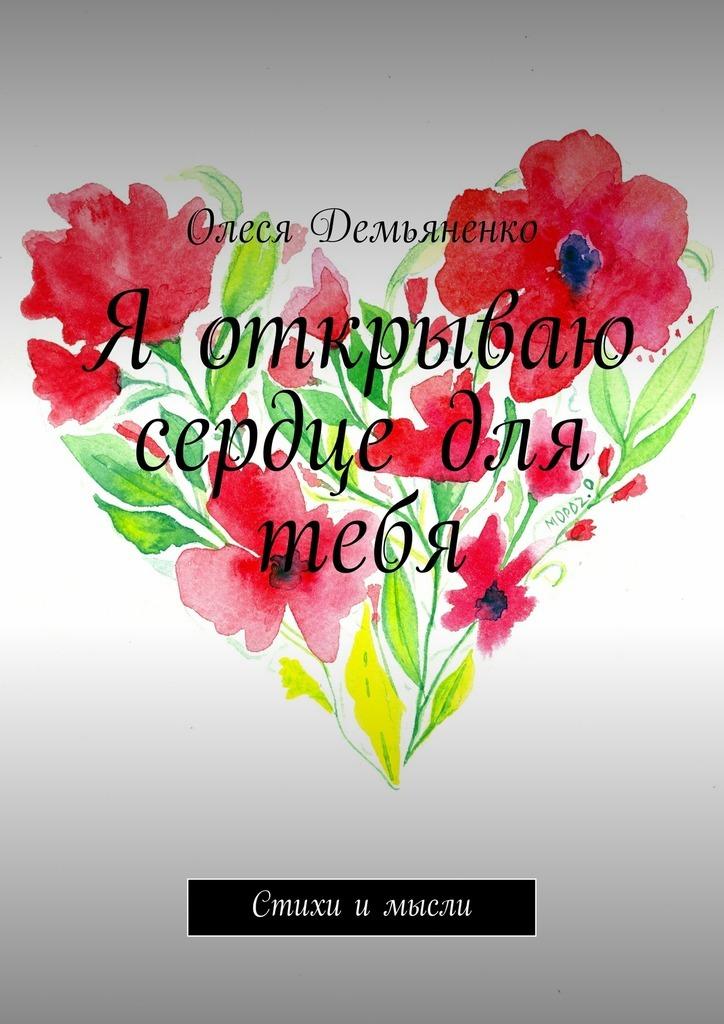 Олеся Демьяненко Я открываю сердце для тебя. Стихи и мысли наталья тюлюпова быть собой стихи вдохновляющиежить
