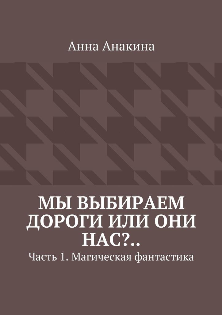 Анна Анакина Мы выбираем дороги или они нас?.. Часть 1. Магическая фантастика анна анакина на краю обрыва…