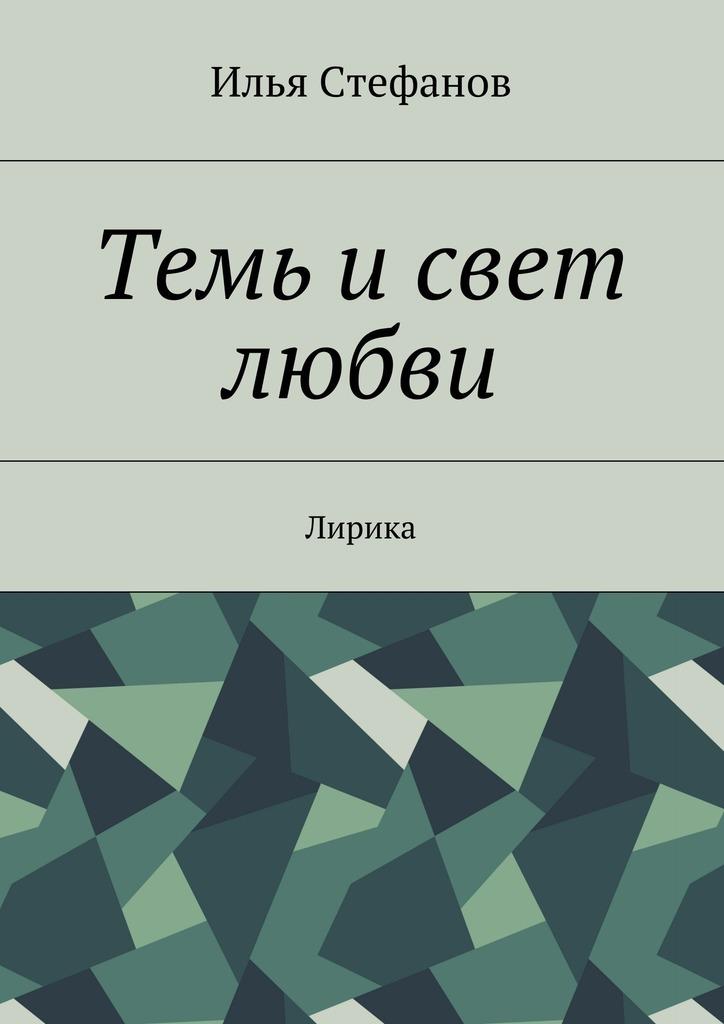 Илья Стефанов Темь исвет любви. Лирика валерий хатюшин история сердца любовная проза