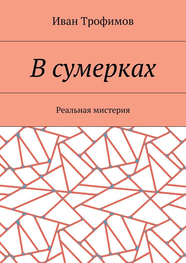 Иван Трофимов Всумерках. Реальная мистерия