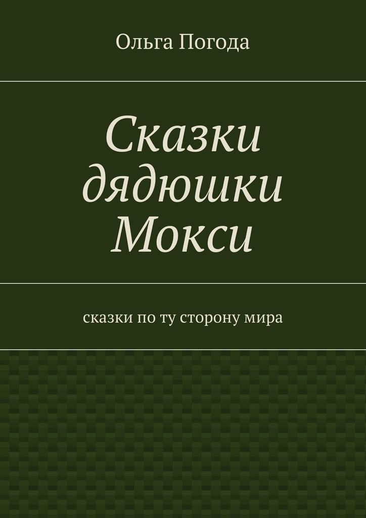 Ольга Ивановна Погода Сказки дядюшки Мокси. Сказки поту сторонумира