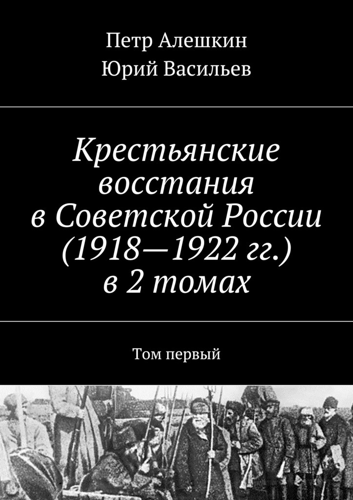 Петр Алешкин Крестьянские восстания вСоветской России (1918—1922гг.) в2 томах. Том первый