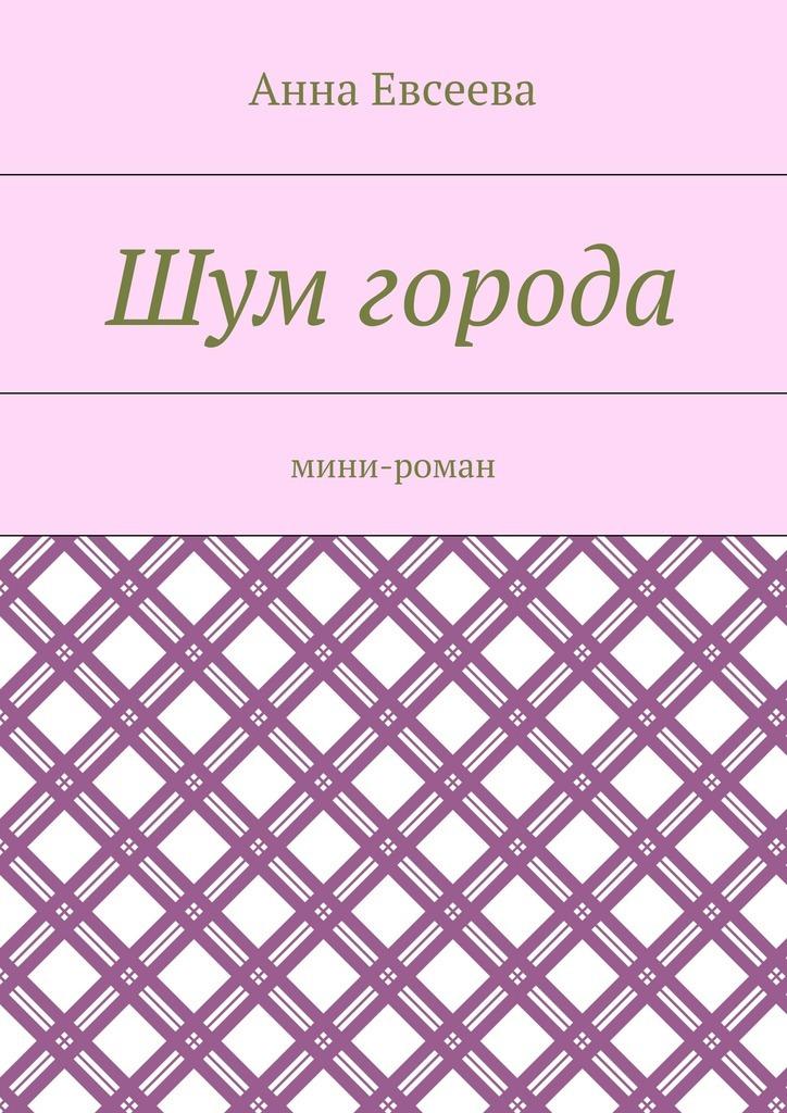 Анна Евсеева Шум города. Мини-роман анна евсеева собака рассказы