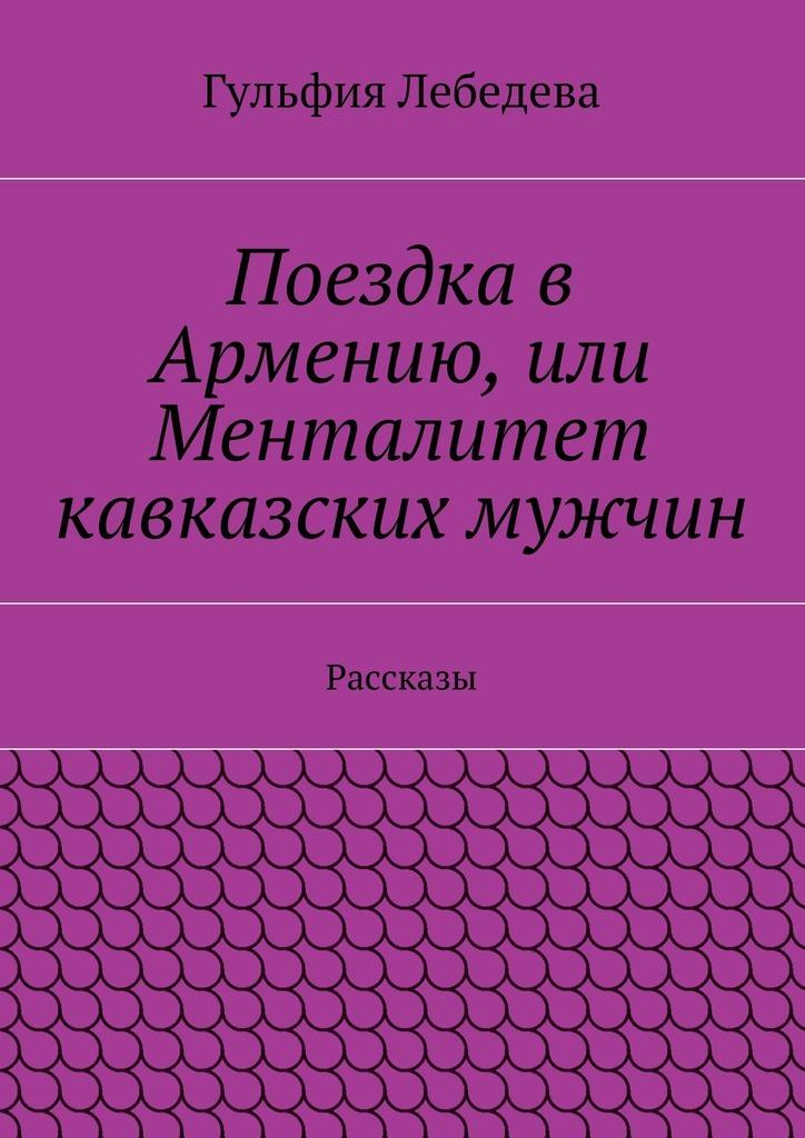 Гульфия Лебедева Поездка в Армению, или Менталитет кавказских мужчин. Рассказы стоимость авиабилетов в армению