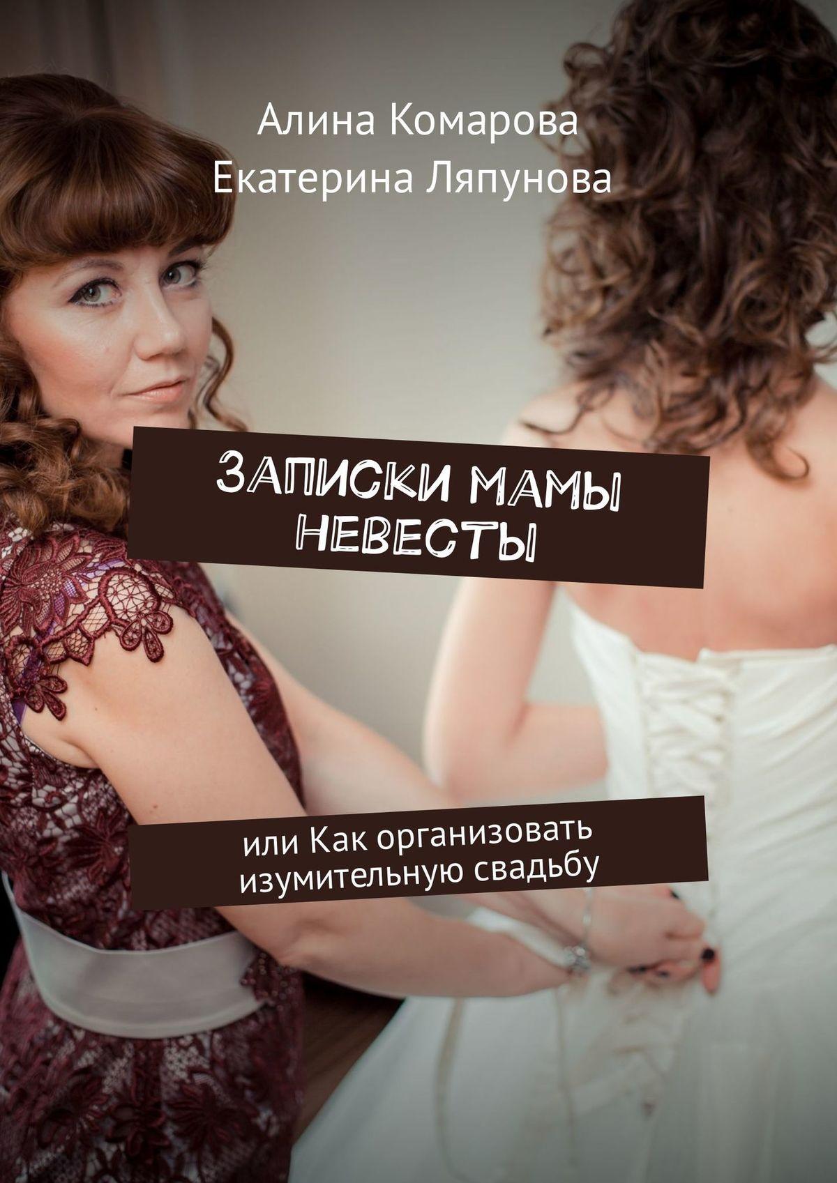 Алина Комарова Записки мамы невесты. Или как организовать изумительную свадьбу