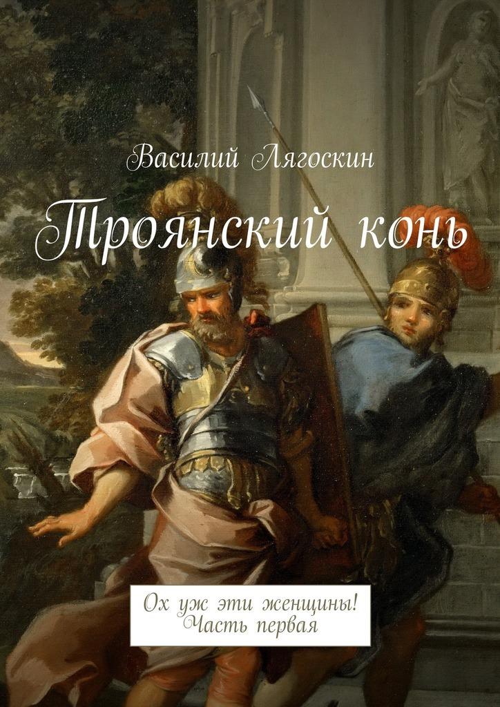 Василий Иванович Лягоскин Троянскийконь. Ох уж эти женщины! Часть первая