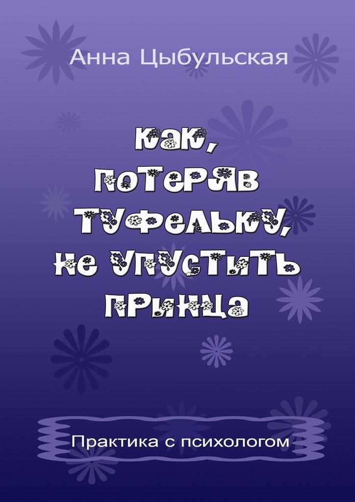 Анна Вячеславовна Цыбульская Как, потеряв туфельку, неупустить принца. Практика от психолога цены онлайн