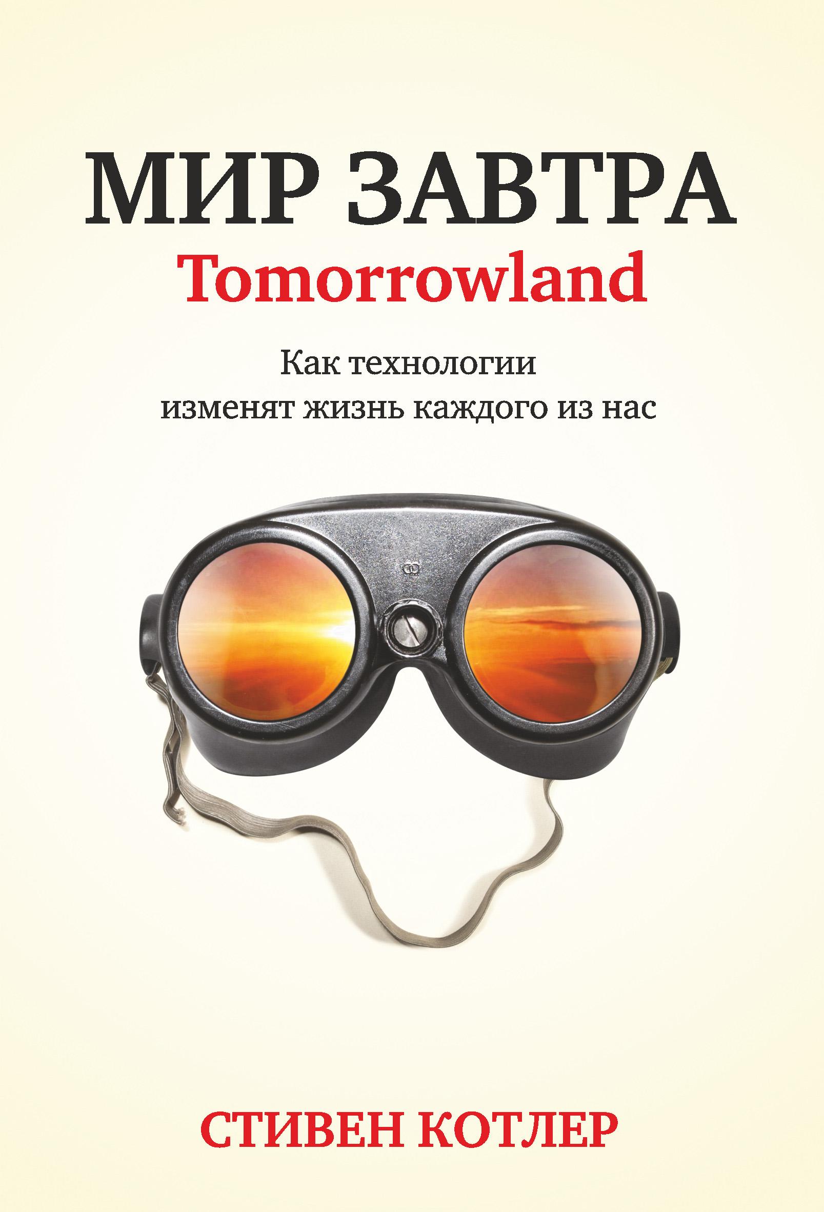 Стивен Котлер Мир завтра. Как технологии изменят жизнь каждого из нас