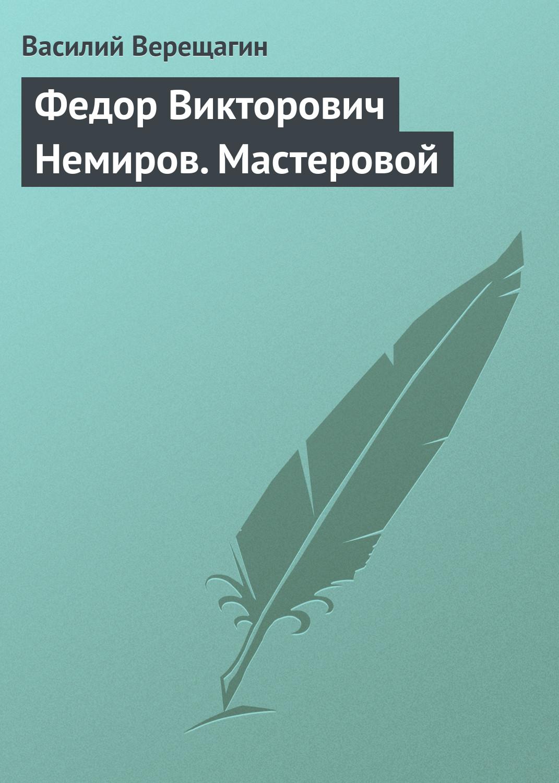 Василий Верещагин Федор Викторович Немиров. Мастеровой ю а немиров годы спектакли роли