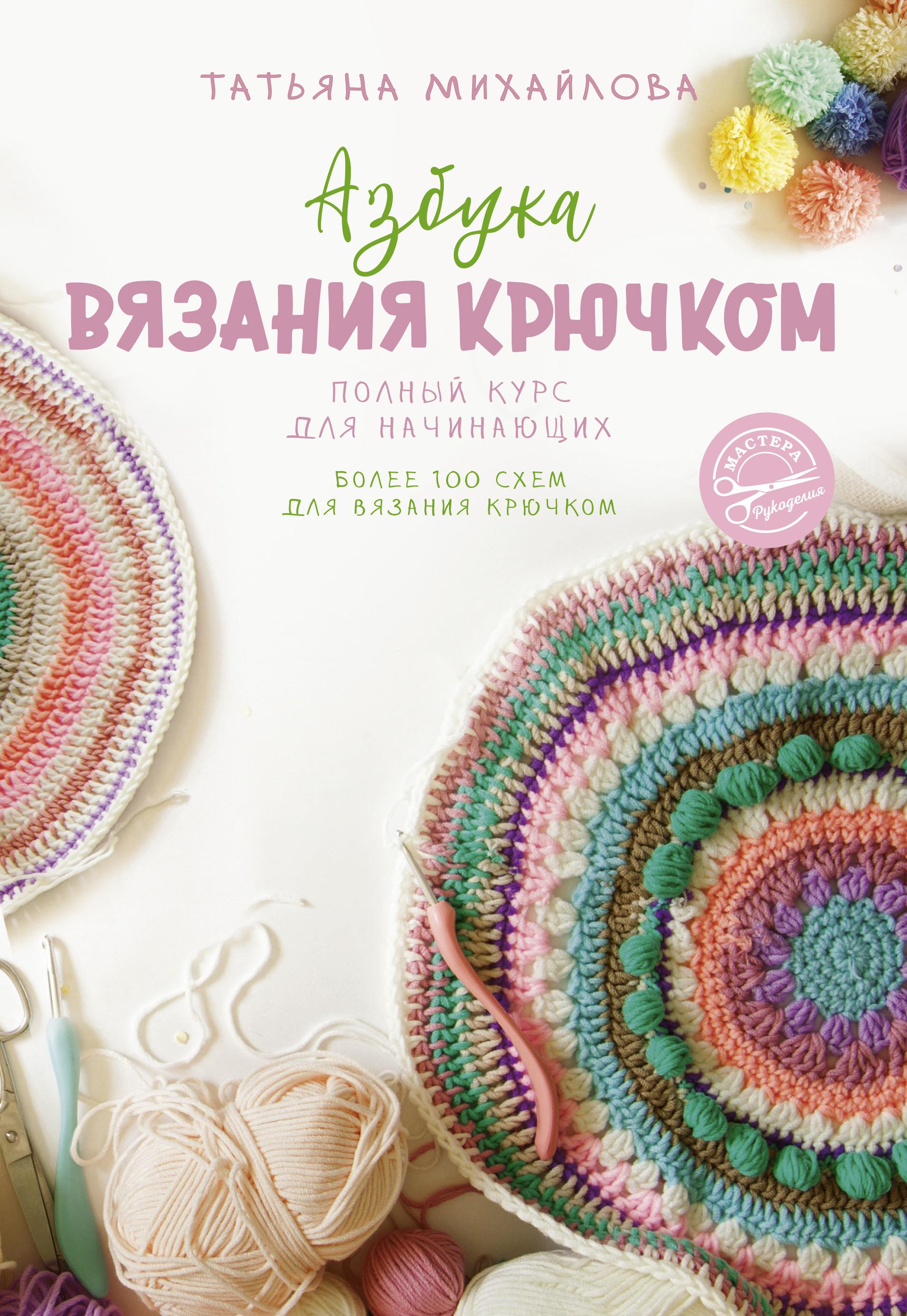 Т. В. Михайлова Азбука вязания крючком. Полный курс для начинающих
