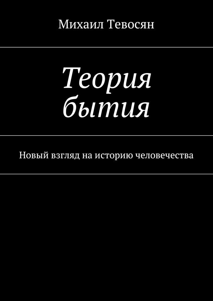 Михаил Тевосян Теория бытия. Новый взгляд наисторию человечества