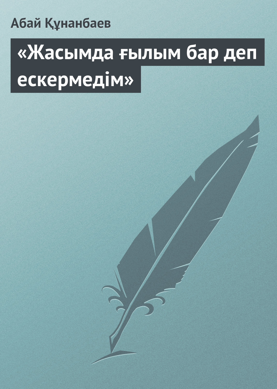 Абай Кунанбаев «Жасымда ғылым бар деп ескермедім»