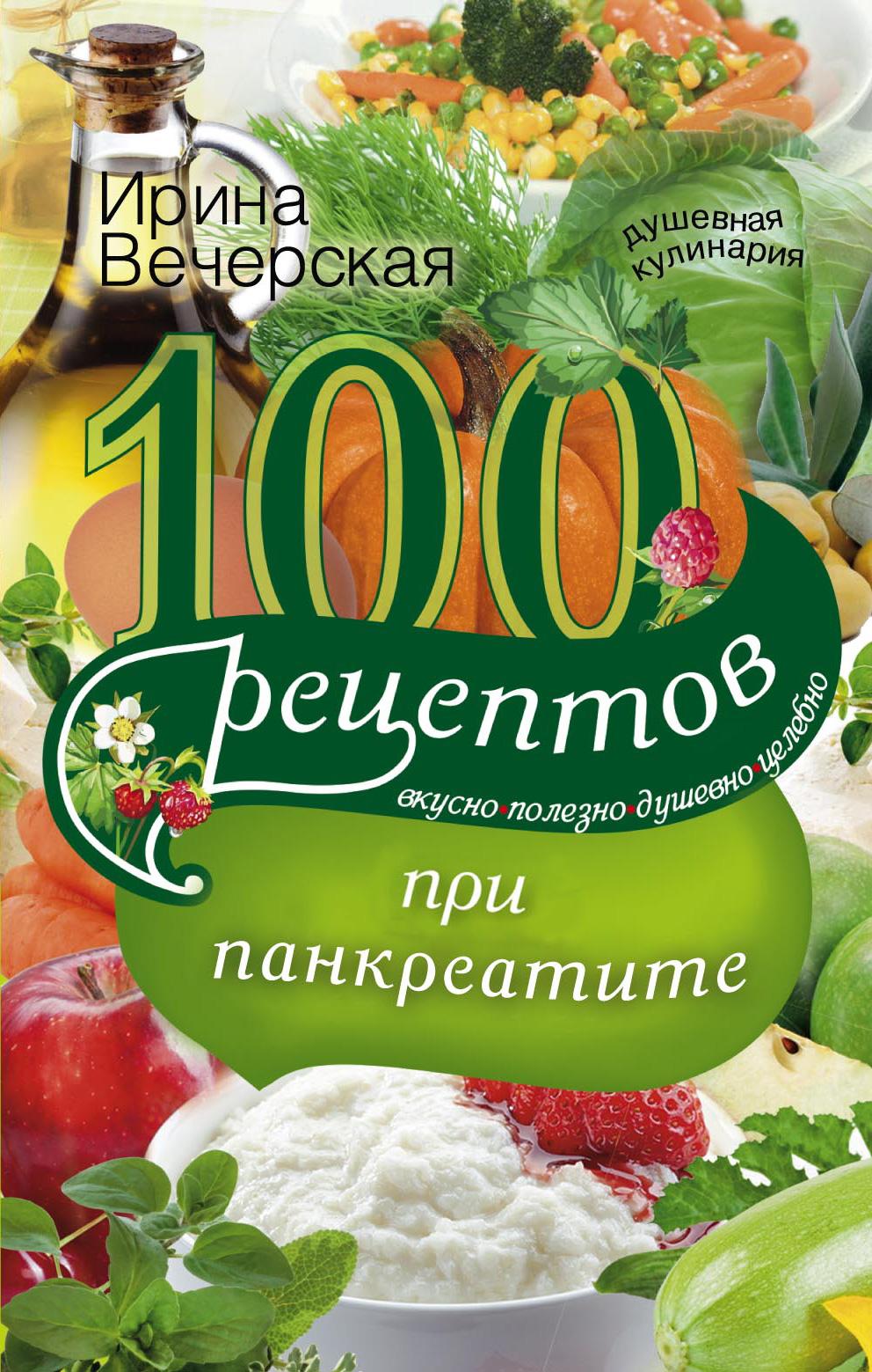 100рецептов при панкреатите. Вкусно, полезно, душевно, целебно