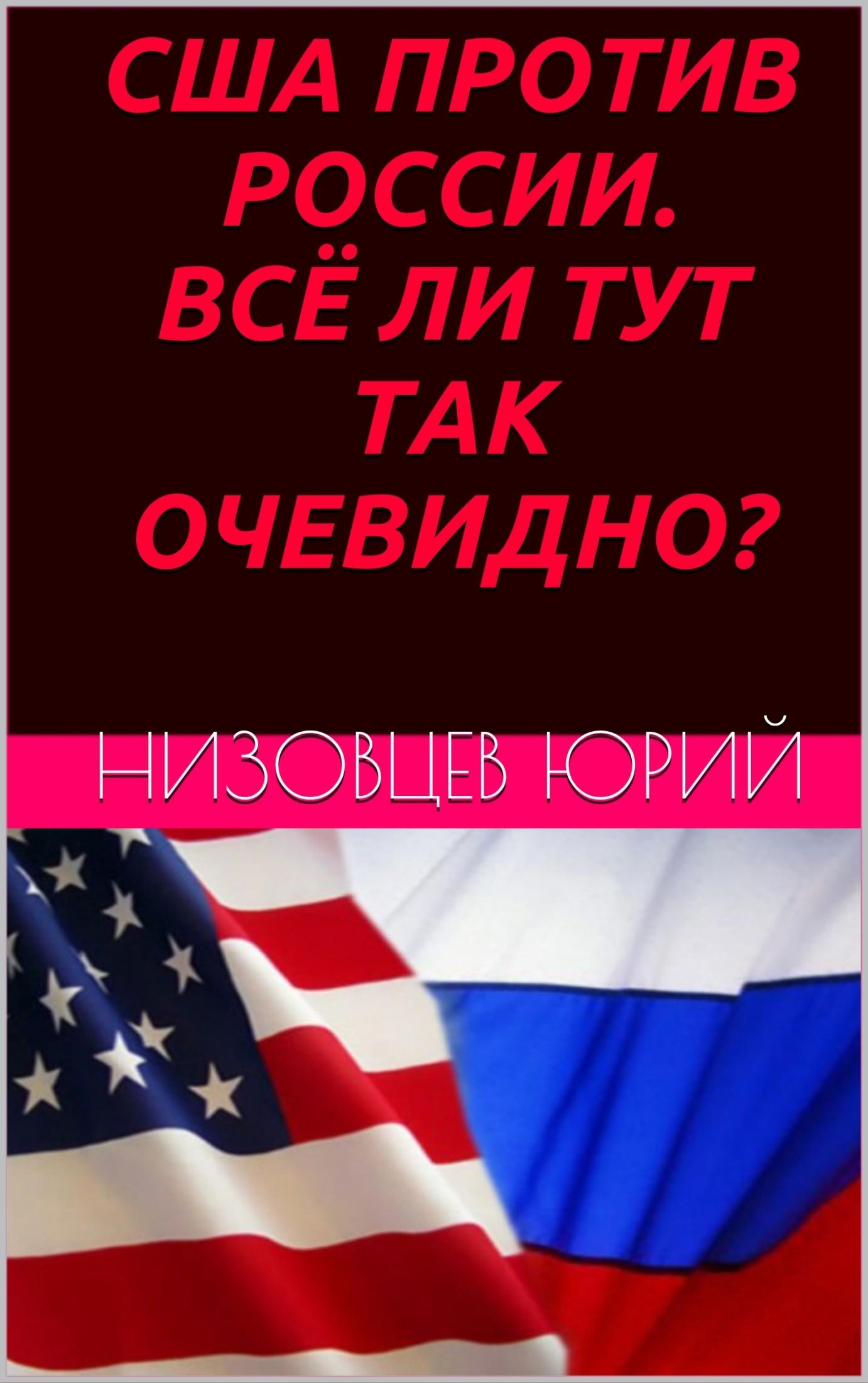 Юрий Михайлович Низовцев США против России. Всё ли тут так очевидно? юрий михайлович низовцев сша против россии всё ли тут так очевидно