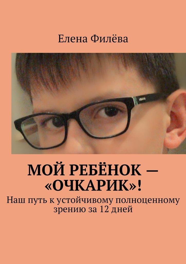 Елена Филёва Мой ребёнок – «очкарик»! Наш путь кустойчивому полноценному зрению за12дней