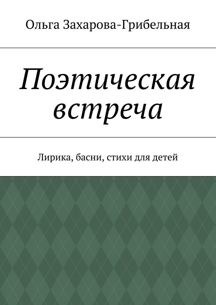 Ольга Александровна Захарова-Грибельная Поэтическая встреча. Лирика, басни, стихи для детей цена в Москве и Питере