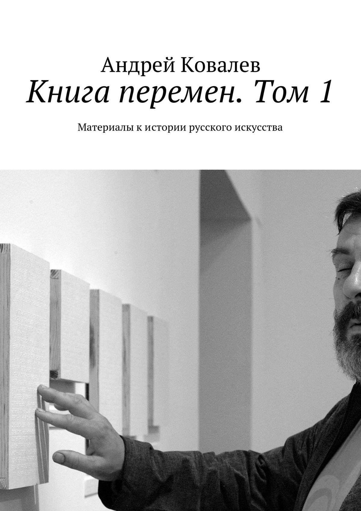 Андрей Ковалев Книга перемен. Том 1. Материалы кистории русского искусства